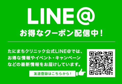 LINE@ お得なクーポン配信中! たにまちクリニック公式LINE@では、お得な情報やイベント・キャンペーンなどの最新情報をお届けしています。